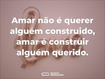 Amar não é querer alguém construido, amar é construir alguém querido.