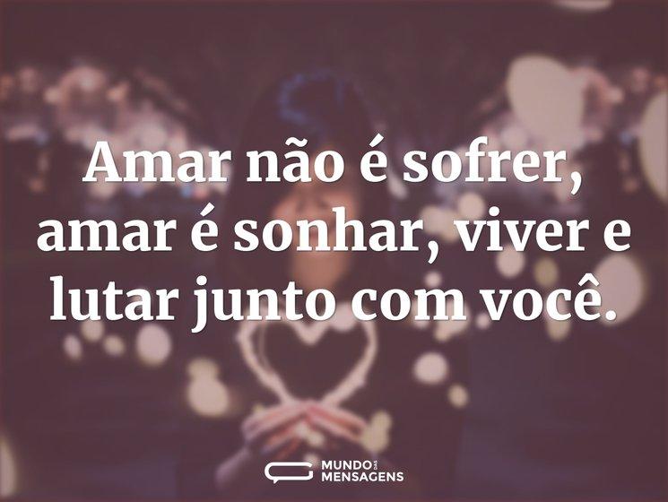 Amar não é sofrer, amar é sonhar, viver ...