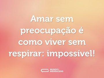 Amar sem preocupação é como viver sem respirar: impossível!