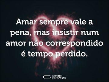Amar sempre vale a pena, mas insistir num amor não correspondido é tempo perdido.