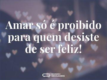 Amar só é proibido para quem desiste de ser feliz!