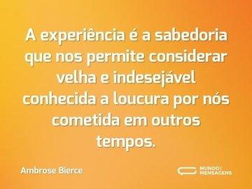 A experiência é a sabedoria que nos permite considerar velha e indesejável conhecida a loucura por nós cometida em outros tempos.