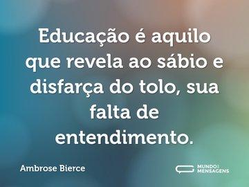 Educação é aquilo que revela ao sábio e disfarça do tolo, sua falta de entendimento.