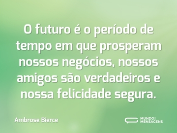 O futuro é o período de tempo em que prosperam nossos negócios, nossos amigos são verdadeiros e nossa felicidade segura.