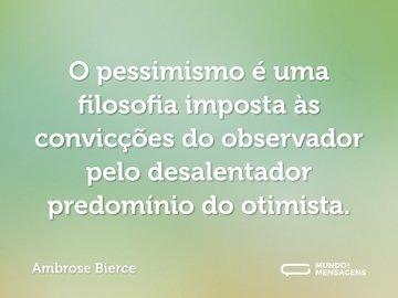 O pessimismo é uma filosofia imposta às convicções do observador pelo desalentador predomínio do otimista.