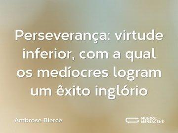 Perseverança: virtude inferior, com a qual os medíocres logram um êxito inglório