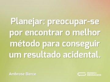 Planejar: preocupar-se por encontrar o melhor método para conseguir um resultado acidental.