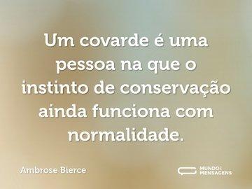 Um covarde é uma pessoa na que o instinto de conservação ainda funciona com normalidade.