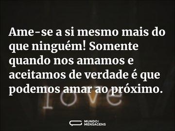 Ame-se a si mesmo mais do que ninguém! Somente quando nos amamos e aceitamos de verdade é que podemos amar ao próximo.