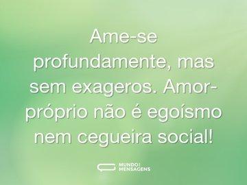Ame-se profundamente, mas sem exageros. Amor-próprio não é egoísmo nem cegueira social!