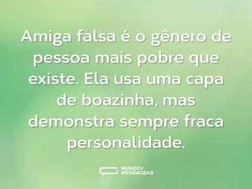 Amiga falsa é o gênero de pessoa mais pobre que existe. Ela usa uma capa de boazinha, mas demonstra sempre fraca personalidade.