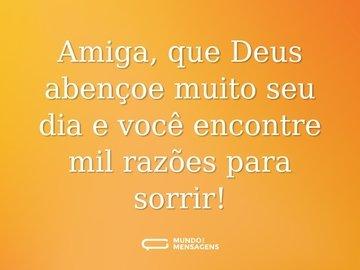Amiga, que Deus abençoe muito seu dia e você encontre mil razões para sorrir!