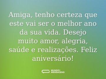 Amiga, tenho certeza que este vai ser o melhor ano da sua vida. Desejo muito amor, alegria, saúde e realizações. Feliz aniversário!