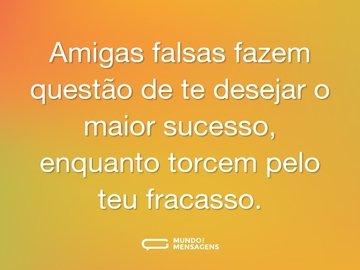 Amigas falsas fazem questão de te desejar o maior sucesso, enquanto o coração delas torce pelo teu fracasso.