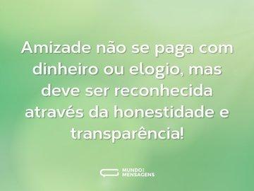 Amizade não se paga com dinheiro ou elogio, mas deve ser reconhecida através da honestidade e transparência!