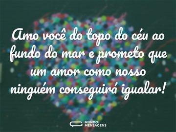 Amo você do topo do céu ao fundo do mar e prometo que um amor como nosso ninguém conseguirá igualar!
