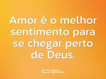 Amor é o melhor sentimento para se chegar perto de Deus.