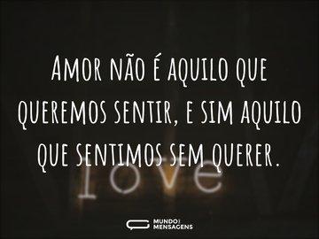 Amor não é aquilo que queremos sentir, e sim aquilo que sentimos sem querer.