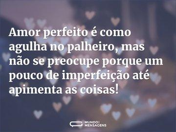 Amor perfeito é como agulha no palheiro, mas não se preocupe porque um pouco de imperfeição até apimenta as coisas!