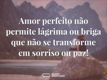 Amor perfeito não permite lágrima ou briga que não se transforme em sorriso ou paz!