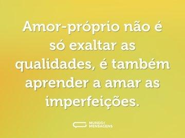 Amor-próprio não é só exaltar as qualidades, é também aprender a amar as imperfeições.