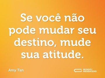 Se você não pode mudar seu destino, mude sua atitude.