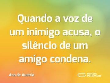 Quando a voz de um inimigo acusa, o silêncio de um amigo condena.