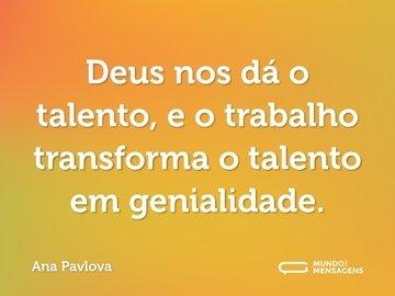 Deus nos dá o talento, e o trabalho transforma o talento em genialidade.