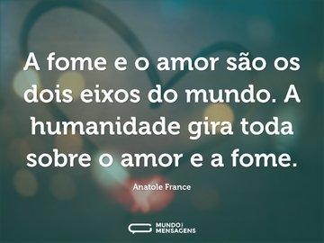 A fome e o amor são os dois eixos do mundo. A humanidade gira toda sobre o amor e a fome.