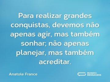 Para realizar grandes conquistas, devemos não apenas agir, mas também sonhar; não apenas planejar, mas também acreditar.
