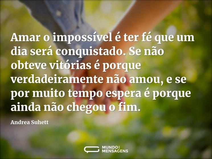 Amar o impossível é ter fé que um dia será conquistado. Se não obteve vitórias é porque verdadeiramente não amou, e se por muito tempo espera é porque ainda não chegou o fim.