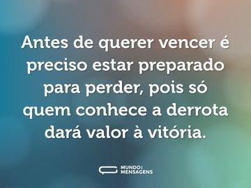 Antes de querer vencer é preciso estar preparado para perder, pois só quem conhece a derrota dará valor à vitória.