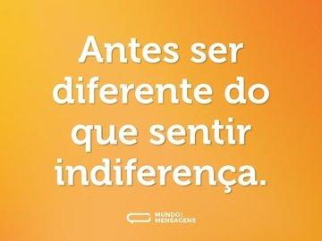 Antes ser diferente do que sentir indiferença.