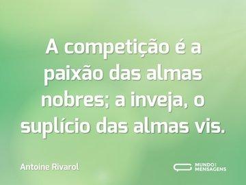 A competição é a paixão das almas nobres; a inveja, o suplício das almas vis.