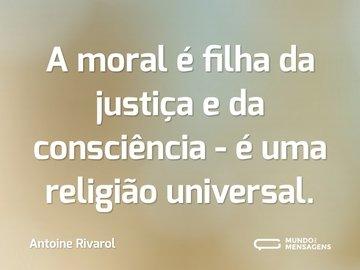 A moral é filha da justiça e da consciência - é uma religião universal.