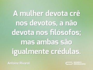 A mulher devota crê nos devotos, a não devota nos filósofos; mas ambas são igualmente crédulas.