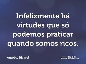 Infelizmente há virtudes que só podemos praticar quando somos ricos.