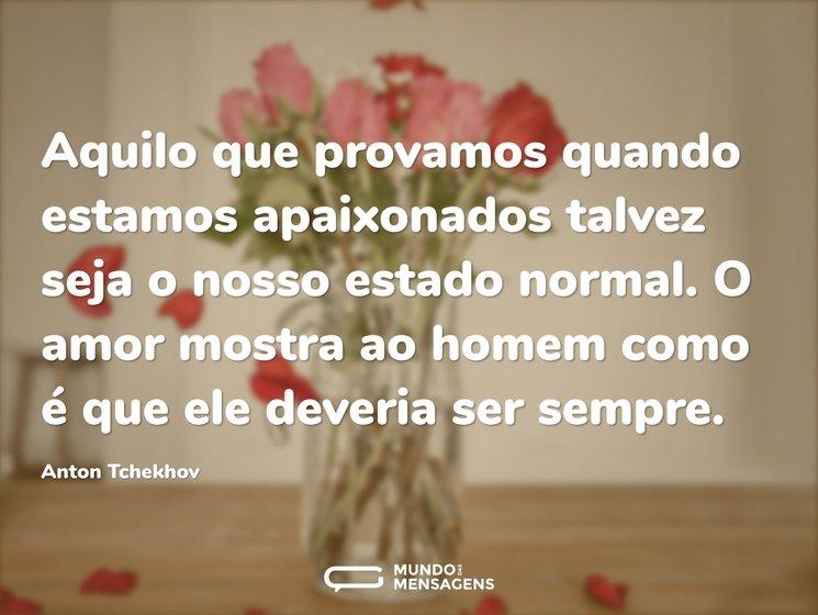 Aquilo que provamos quando estamos apaixonados talvez seja o nosso estado normal. O amor mostra ao homem como é que ele deveria ser sempre.