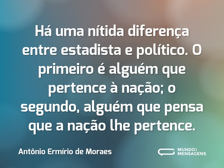 Há uma nítida diferença entre estadista e político. O primeiro é alguém que pertence à nação; o segundo, alguém que pensa que a nação lhe pertence.