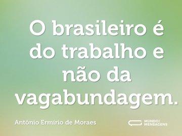 O brasileiro é do trabalho e não da vagabundagem.