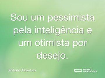 Sou um pessimista pela inteligência e um otimista por desejo.