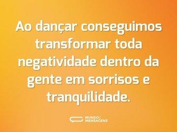 Ao dançar conseguimos transformar toda negatividade dentro da gente em sorrisos e tranquilidade.