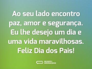 Ao seu lado encontro paz, amor e segurança. Eu lhe desejo um dia e uma vida maravilhosas. Feliz Dia dos Pais!