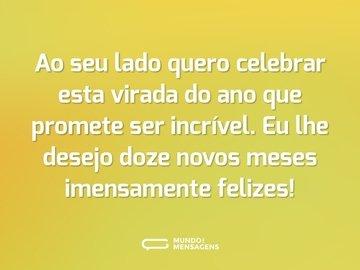 Ao seu lado quero celebrar esta virada do ano que promete ser incrível. Eu lhe desejo doze novos meses imensamente felizes!