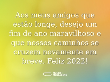 Aos meus amigos que estão longe, desejo um fim de ano maravilhoso e que nossos caminhos se cruzem novamente em breve. Feliz 2021!