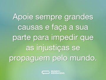 Apoie sempre grandes causas e faça a sua parte para impedir que as injustiças se propaguem pelo mundo.