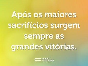 Após os maiores sacrifícios surgem sempre as grandes vitórias.