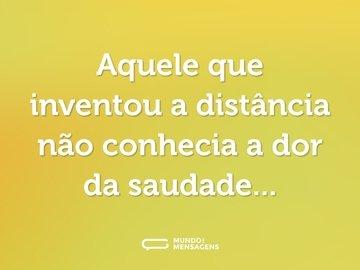 Aquele que inventou a distância não conhecia a dor da saudade...