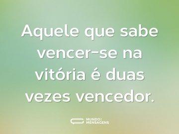 Aquele que sabe vencer-se na vitória é duas vezes vencedor.