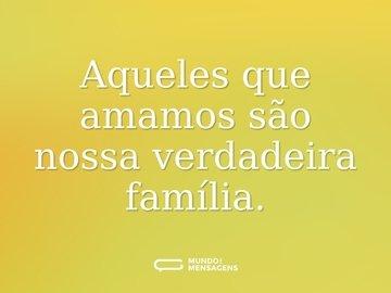 Aqueles que amamos são nossa verdadeira família.